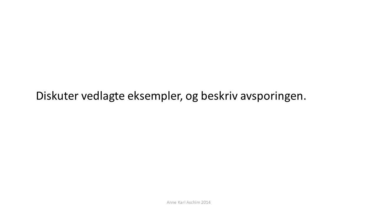 Diskuter vedlagte eksempler, og beskriv avsporingen. Anne Kari Aschim 2014