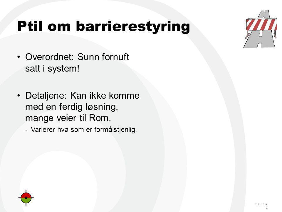 PTIL/PSA Ptil om barrierestyring Overordnet: Sunn fornuft satt i system! Detaljene: Kan ikke komme med en ferdig løsning, mange veier til Rom. -Varier
