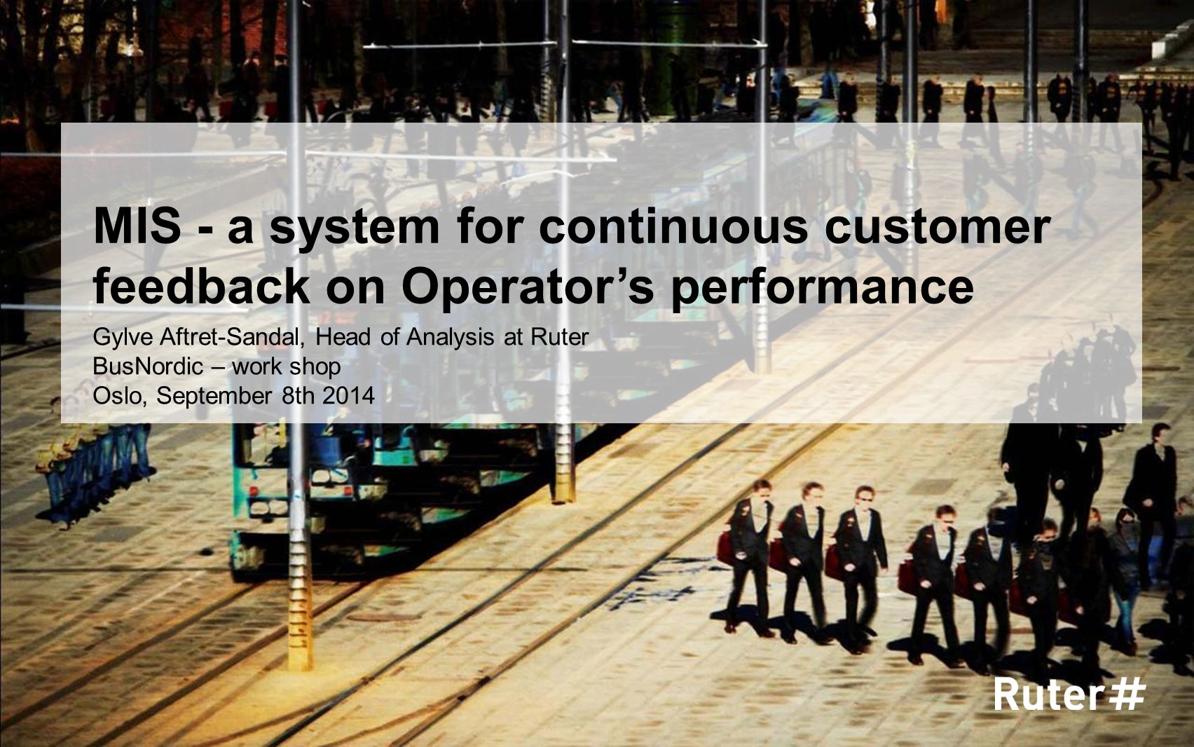 MIS - a system for continuous customer feedback on Operator's performance Gylve Aftret-Sandal, Head of Analysis at Ruter BusNordic – work shop Oslo, S