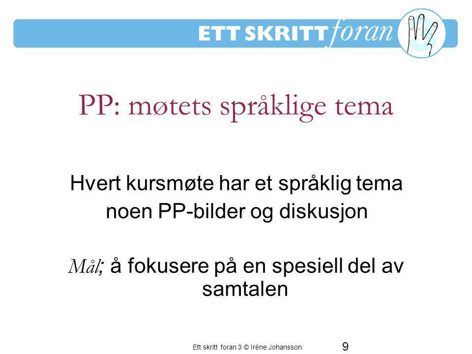 Ett skritt foran 3 © Iréne Johansson 9 Hvert kursmøte har et språklig tema noen PP-bilder og diskusjon Mål ; å fokusere på en spesiell del av samtalen PP: møtets språklige tema