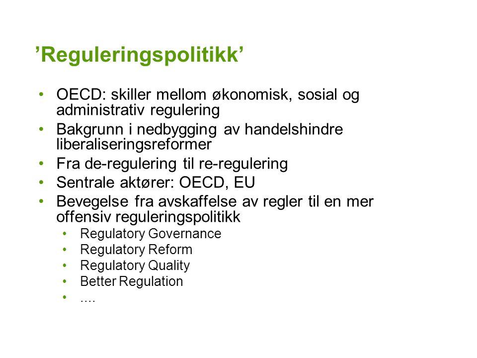 'Reguleringspolitikk' OECD: skiller mellom økonomisk, sosial og administrativ regulering Bakgrunn i nedbygging av handelshindre liberaliseringsreformer Fra de-regulering til re-regulering Sentrale aktører: OECD, EU Bevegelse fra avskaffelse av regler til en mer offensiv reguleringspolitikk Regulatory Governance Regulatory Reform Regulatory Quality Better Regulation....