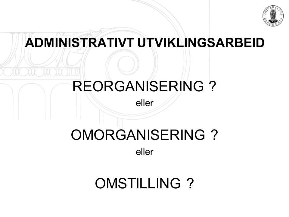 ADMINISTRATIVT UTVIKLINGSARBEID REORGANISERING ? eller OMORGANISERING ? eller OMSTILLING ?