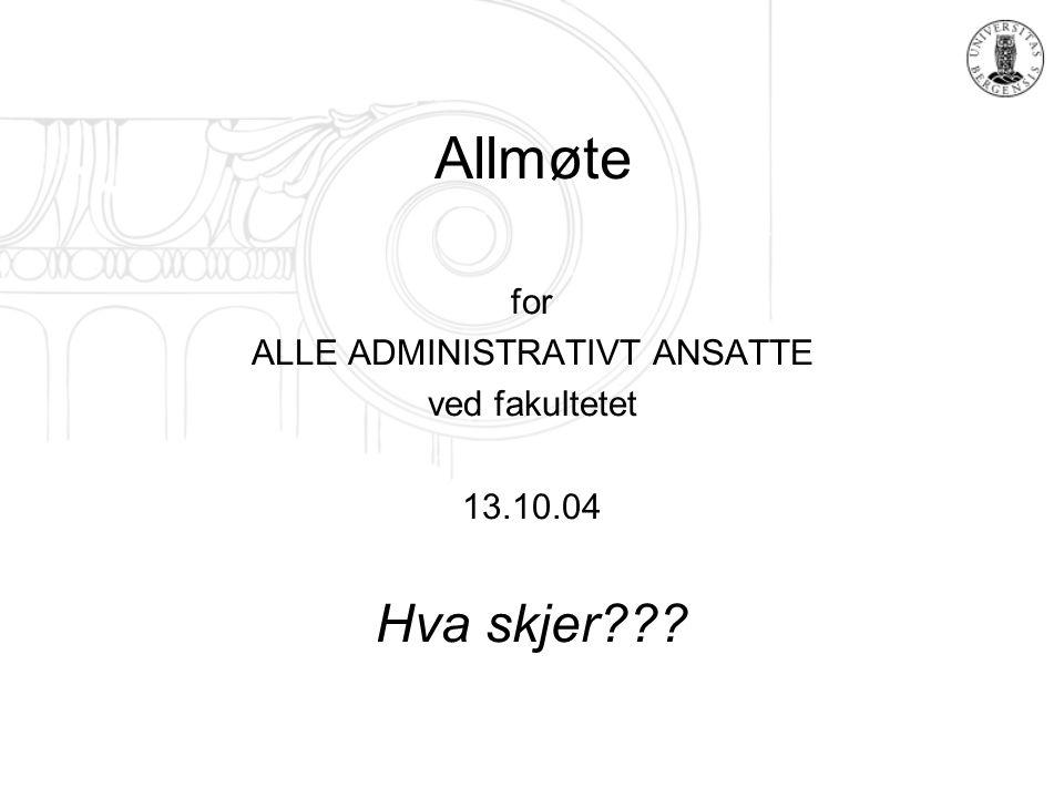 Allmøte for ALLE ADMINISTRATIVT ANSATTE ved fakultetet 13.10.04 Hva skjer