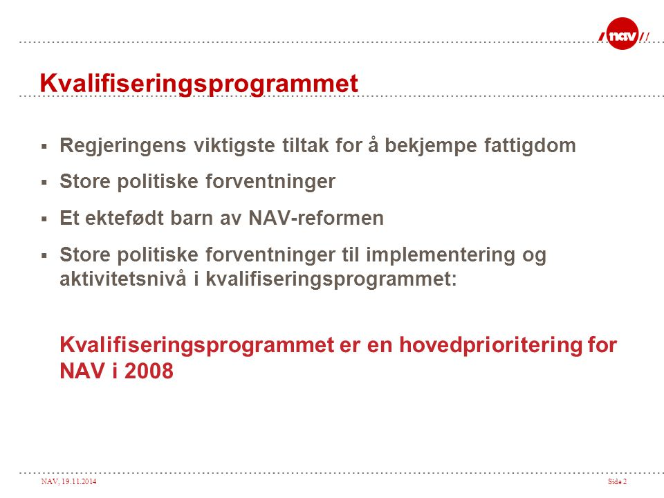 NAV, 19.11.2014Side 2 Kvalifiseringsprogrammet  Regjeringens viktigste tiltak for å bekjempe fattigdom  Store politiske forventninger  Et ektefødt