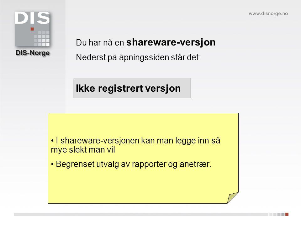 Du har nå en shareware-versjon Nederst på åpningssiden står det: Ikke registrert versjon I shareware-versjonen kan man legge inn så mye slekt man vil Begrenset utvalg av rapporter og anetrær.