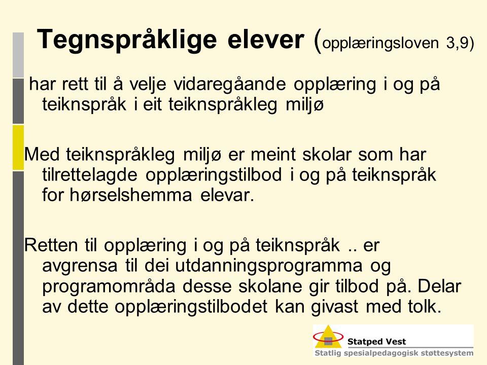 Tegnspråklige elever ( opplæringsloven 3,9) har rett til å velje vidaregåande opplæring i og på teiknspråk i eit teiknspråkleg miljø Med teiknspråkleg