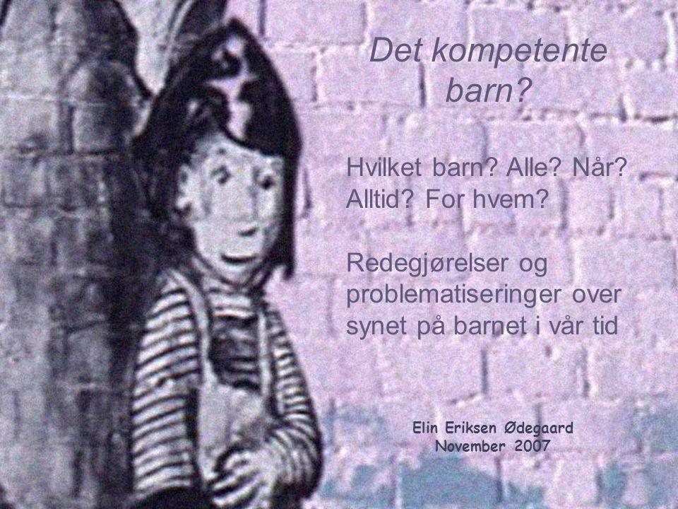 Elin Eriksen Ødegaard November 2007 Det kompetente barn? Hvilket barn? Alle? Når? Alltid? For hvem? Redegjørelser og problematiseringer over synet på
