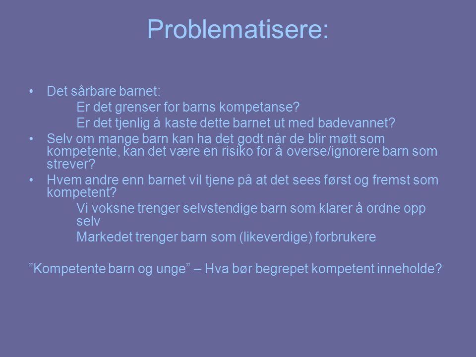 Problematisere: Det sårbare barnet: Er det grenser for barns kompetanse? Er det tjenlig å kaste dette barnet ut med badevannet? Selv om mange barn kan
