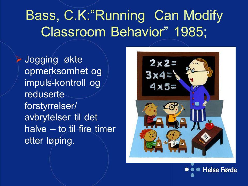 """Bass, C.K:""""Running Can Modify Classroom Behavior"""" 1985;  Jogging økte opmerksomhet og impuls-kontroll og reduserte forstyrrelser/ avbrytelser til det"""
