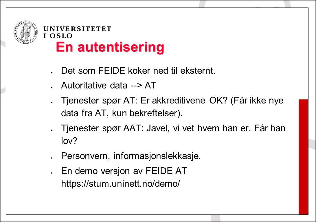 En autentisering Det som FEIDE koker ned til eksternt. Autoritative data --> AT Tjenester spør AT: Er akkreditivene OK? (Får ikke nye data fra AT, kun