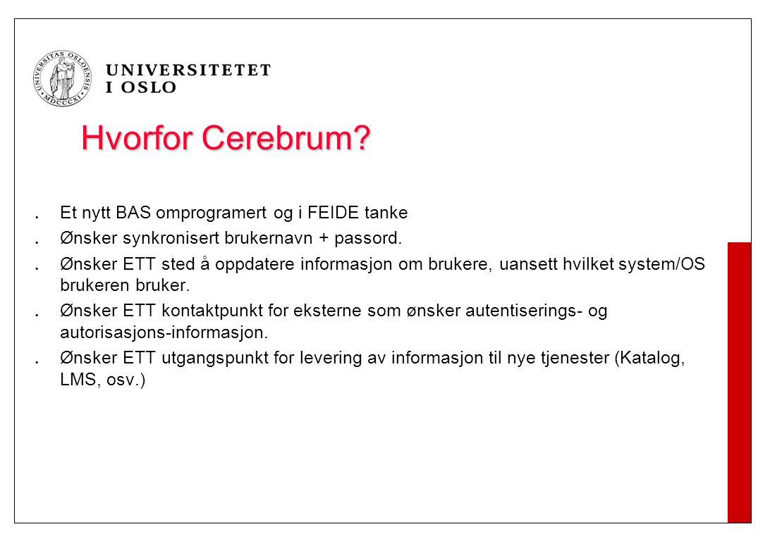 Hvorfor Cerebrum? Et nytt BAS omprogramert og i FEIDE tanke Ønsker synkronisert brukernavn + passord. Ønsker ETT sted å oppdatere informasjon om bruke
