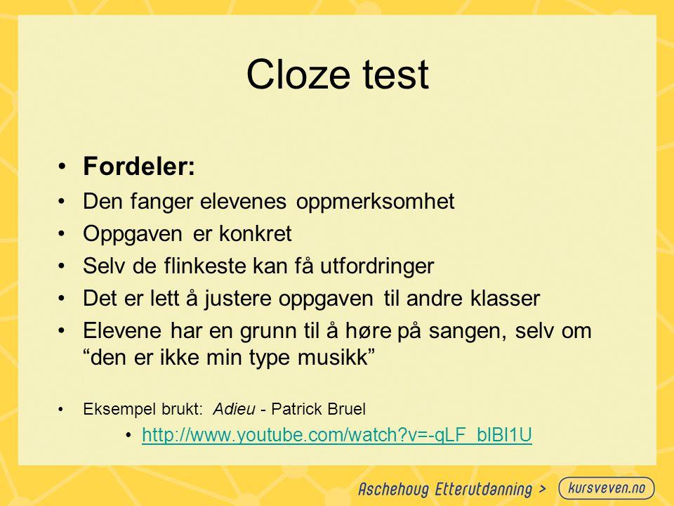 Cloze test Fordeler: Den fanger elevenes oppmerksomhet Oppgaven er konkret Selv de flinkeste kan få utfordringer Det er lett å justere oppgaven til andre klasser Elevene har en grunn til å høre på sangen, selv om den er ikke min type musikk Eksempel brukt: Adieu - Patrick Bruel http://www.youtube.com/watch?v=-qLF_blBl1U