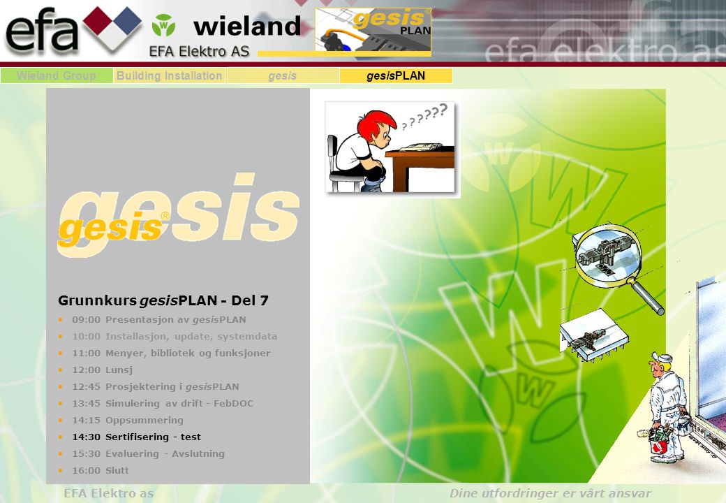 Wieland GroupBuilding Installationgesis gesisPLAN EFA Elektro as Dine utfordringer er vårt ansvar Grunnkurs gesisPLAN - Del 7 09:00 Presentasjon av gesisPLAN 10:00 Installasjon, update, systemdata 11:00 Menyer, bibliotek og funksjoner 12:00 Lunsj 12:45 Prosjektering i gesisPLAN 13:45 Simulering av drift - FebDOC 14:15 Oppsummering 14:30 Sertifisering - test 15:30 Evaluering - Avslutning 16:00 Slutt