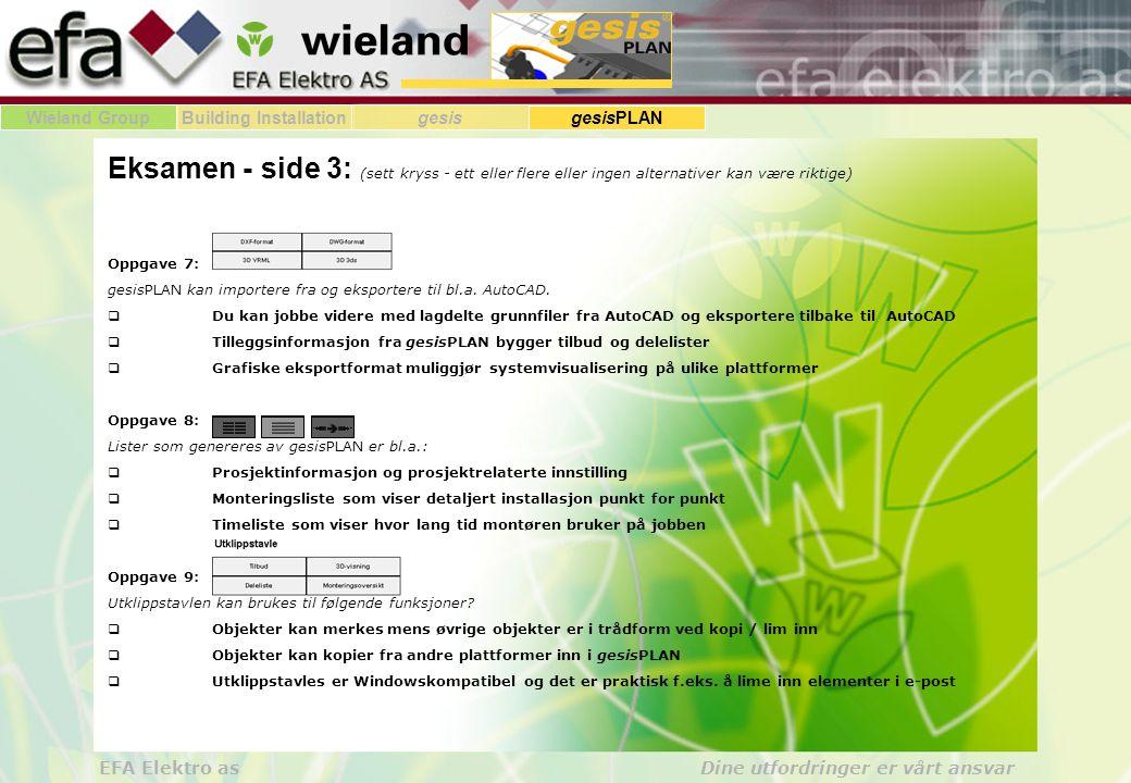 Wieland GroupBuilding Installationgesis gesisPLAN EFA Elektro as Dine utfordringer er vårt ansvar Eksamen - side 3: (sett kryss - ett eller flere eller ingen alternativer kan være riktige) Oppgave 7: gesisPLAN kan importere fra og eksportere til bl.a.