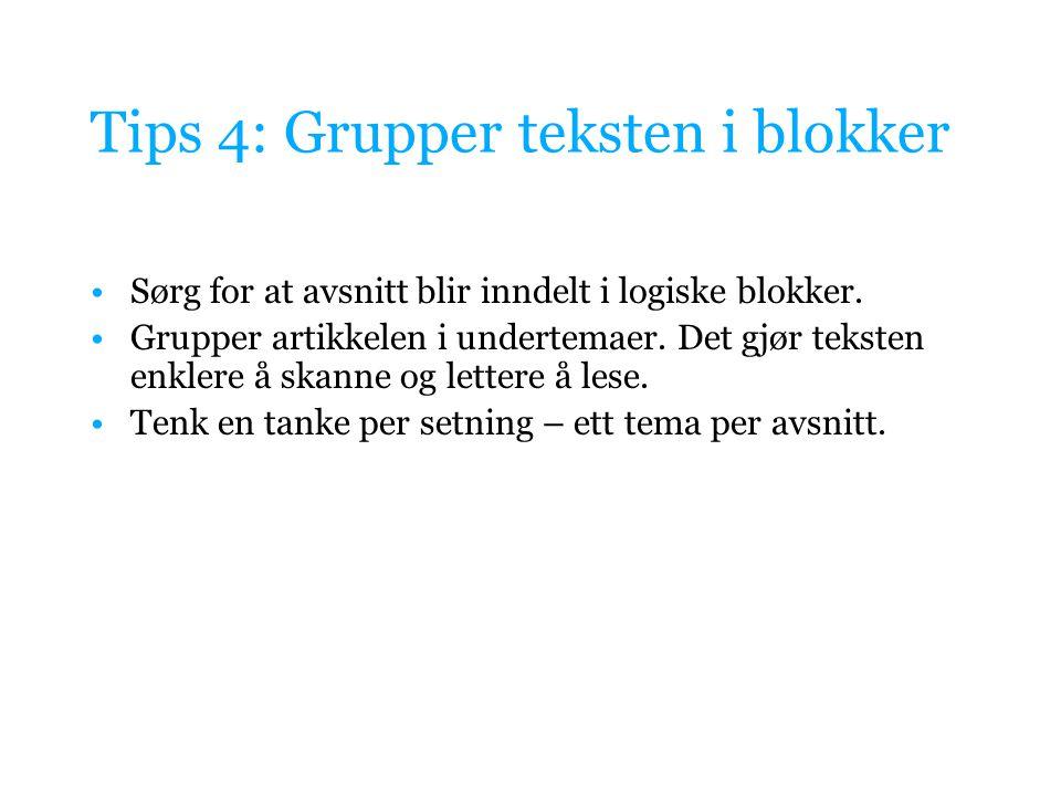 Tips 4: Grupper teksten i blokker Sørg for at avsnitt blir inndelt i logiske blokker. Grupper artikkelen i undertemaer. Det gjør teksten enklere å ska