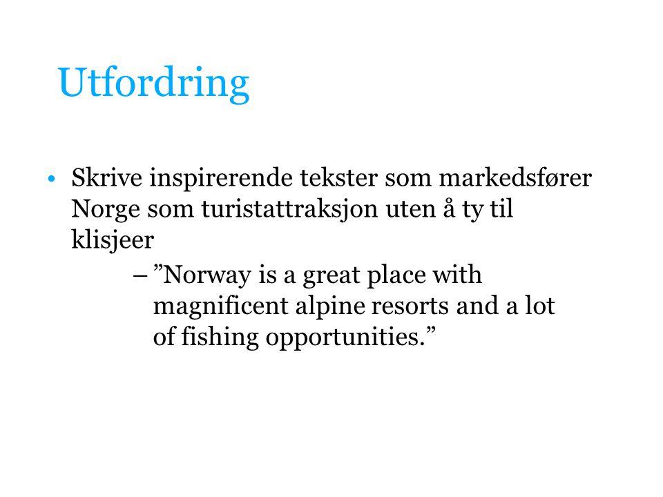 """Utfordring Skrive inspirerende tekster som markedsfører Norge som turistattraksjon uten å ty til klisjeer –""""Norway is a great place with magnificent a"""
