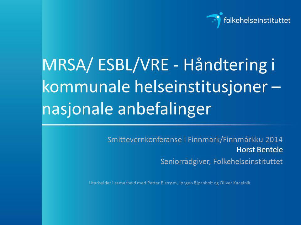 MRSA/ ESBL/VRE - Håndtering i kommunale helseinstitusjoner – nasjonale anbefalinger Smittevernkonferanse i Finnmark/Finnmárkku 2014 Horst Bentele Seni