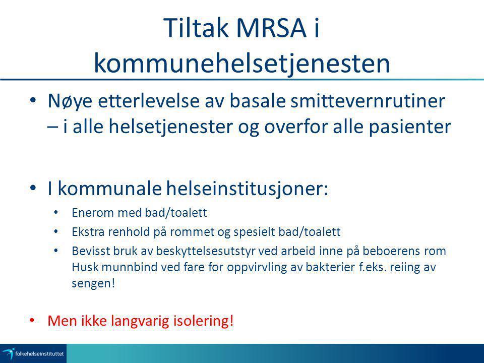 Tiltak MRSA i kommunehelsetjenesten Nøye etterlevelse av basale smittevernrutiner – i alle helsetjenester og overfor alle pasienter I kommunale helsei