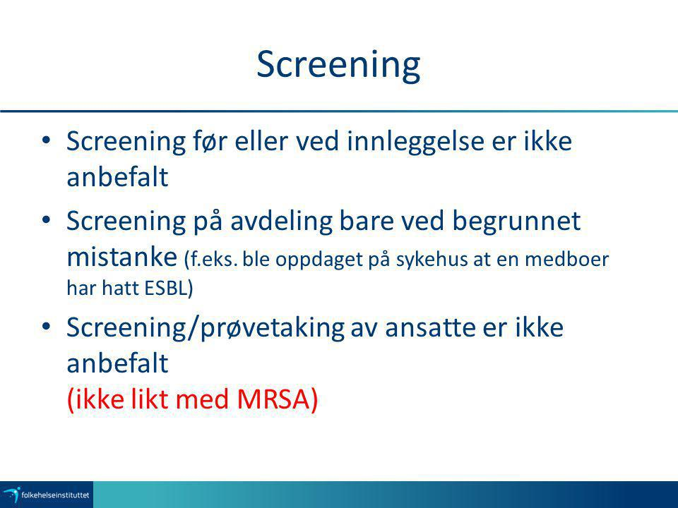 Screening Screening før eller ved innleggelse er ikke anbefalt Screening på avdeling bare ved begrunnet mistanke (f.eks. ble oppdaget på sykehus at en