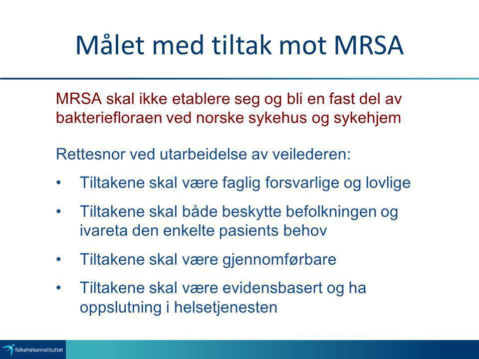 Målet med tiltak mot MRSA MRSA skal ikke etablere seg og bli en fast del av bakteriefloraen ved norske sykehus og sykehjem Rettesnor ved utarbeidelse
