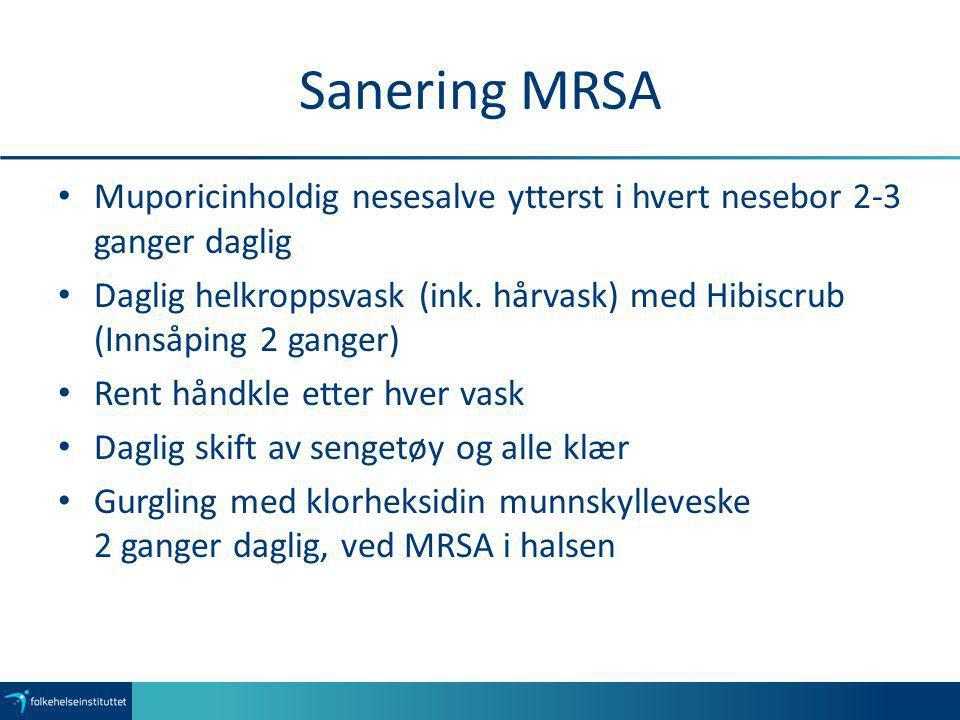 Sanering MRSA Muporicinholdig nesesalve ytterst i hvert nesebor 2-3 ganger daglig Daglig helkroppsvask (ink. hårvask) med Hibiscrub (Innsåping 2 gange
