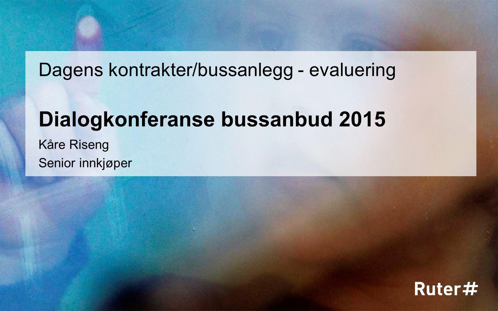Dialogkonferanse bussanbud 2015 Dagens kontrakter/bussanlegg - evaluering Kåre Riseng Senior innkjøper