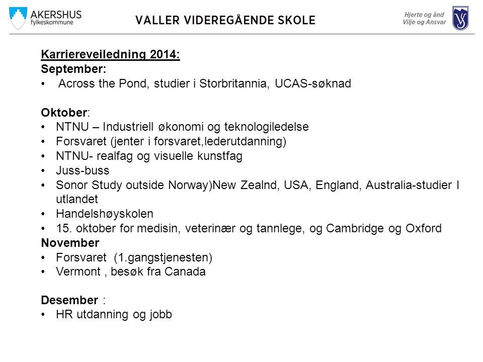 Karriereveiledning 2014: September: Across the Pond, studier i Storbritannia, UCAS-søknad Oktober: NTNU – Industriell økonomi og teknologiledelse Forsvaret (jenter i forsvaret,lederutdanning) NTNU- realfag og visuelle kunstfag Juss-buss Sonor Study outside Norway)New Zealnd, USA, England, Australia-studier I utlandet Handelshøyskolen 15.