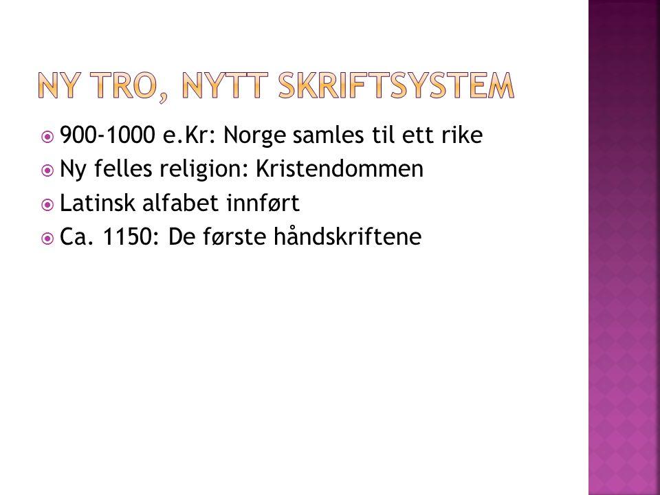  900-1000 e.Kr: Norge samles til ett rike  Ny felles religion: Kristendommen  Latinsk alfabet innført  Ca. 1150: De første håndskriftene