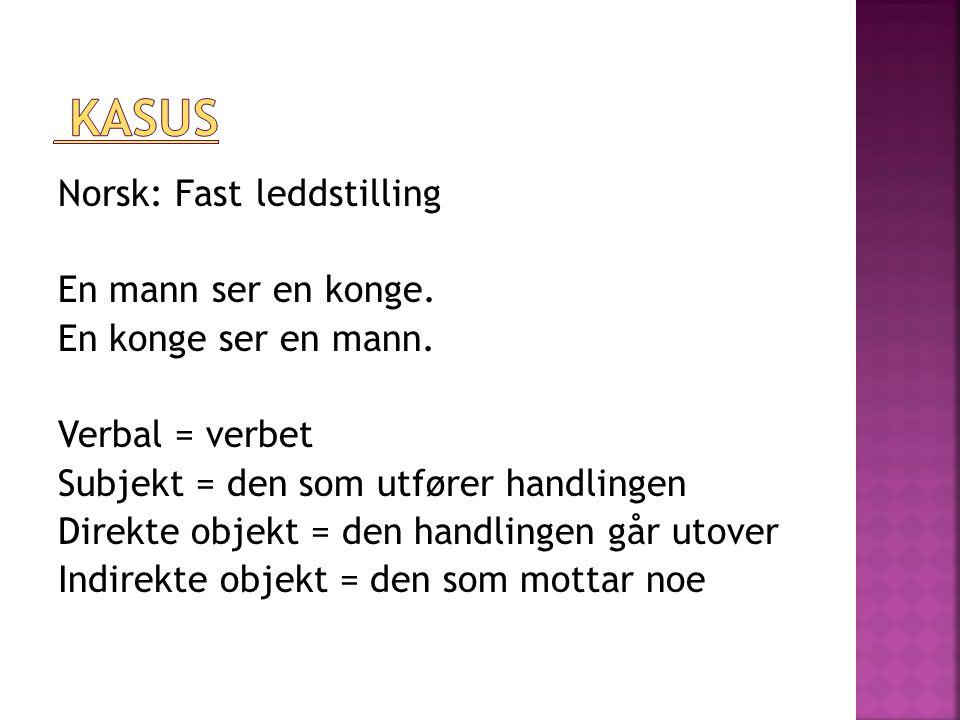Norsk: Fast leddstilling En mann ser en konge. En konge ser en mann. Verbal = verbet Subjekt = den som utfører handlingen Direkte objekt = den handlin