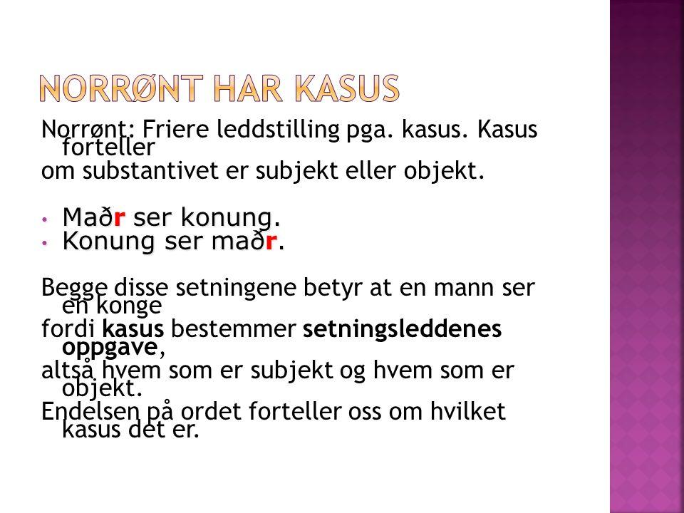 Norrønt: Friere leddstilling pga. kasus. Kasus forteller om substantivet er subjekt eller objekt. Maðr ser konung. Maðr ser konung. Konung ser maðr. K