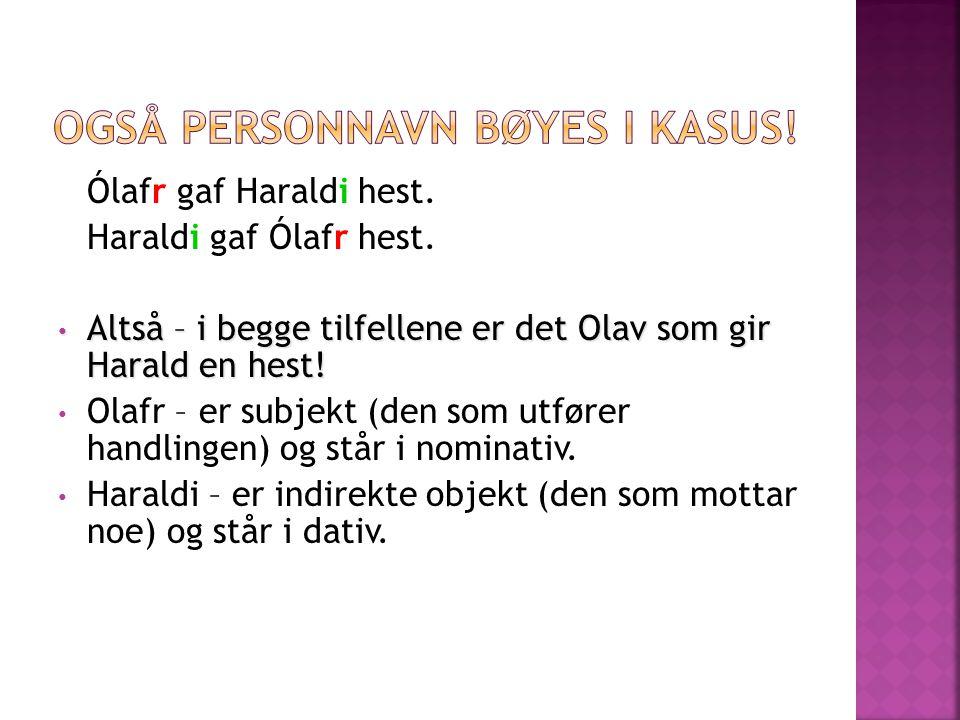 Ólafr gaf Haraldi hest. Haraldi gaf Ólafr hest. Altså – i begge tilfellene er det Olav som gir Harald en hest! Altså – i begge tilfellene er det Olav