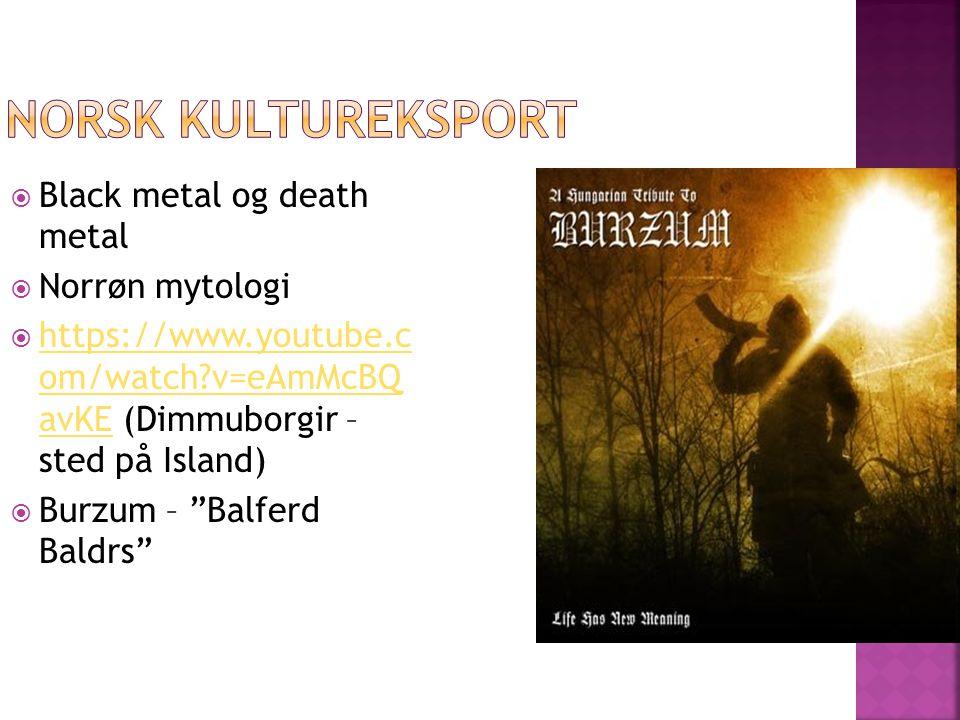  Black metal og death metal  Norrøn mytologi  https://www.youtube.c om/watch?v=eAmMcBQ avKE (Dimmuborgir – sted på Island) https://www.youtube.c om