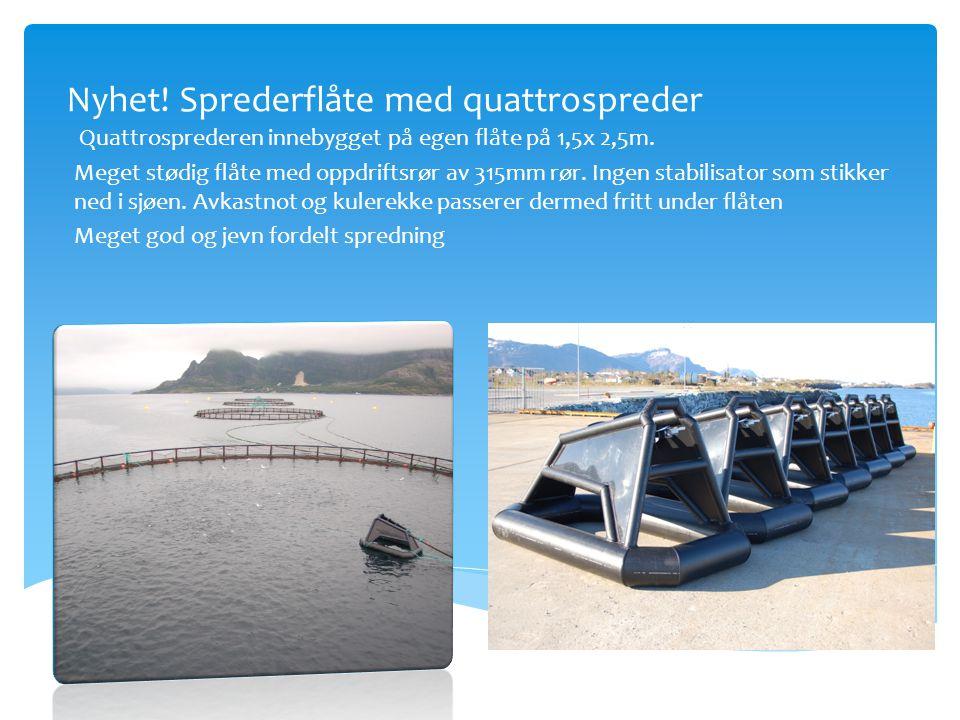 Nyhet! Sprederflåte med quattrospreder Quattrosprederen innebygget på egen flåte på 1,5x 2,5m. Meget stødig flåte med oppdriftsrør av 315mm rør. Ingen