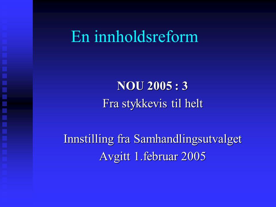 En innholdsreform NOU 2005 : 3 Fra stykkevis til helt Innstilling fra Samhandlingsutvalget Avgitt 1.februar 2005