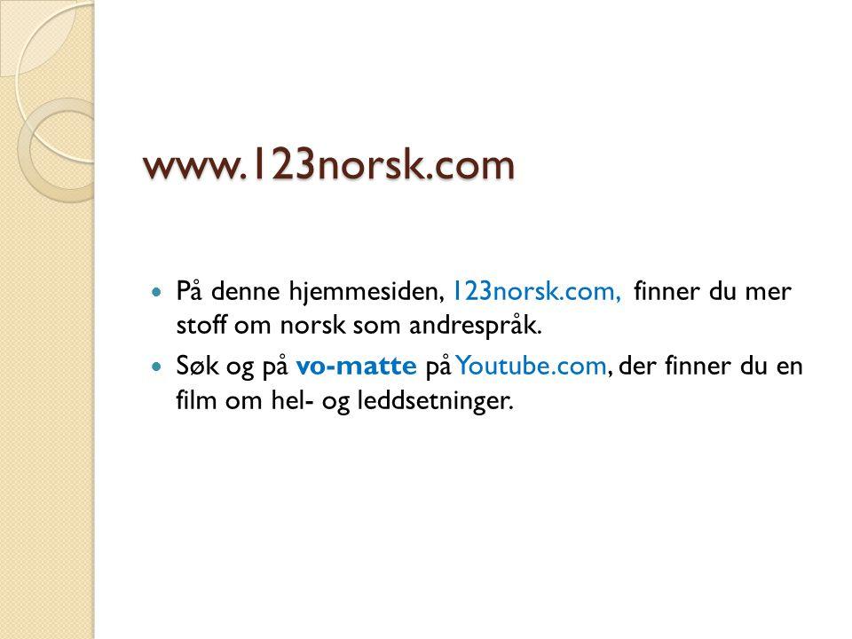 www.123norsk.com På denne hjemmesiden, 123norsk.com, finner du mer stoff om norsk som andrespråk. Søk og på vo-matte på Youtube.com, der finner du en