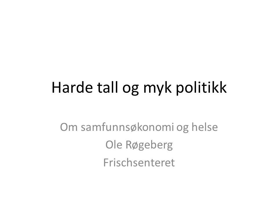 Harde tall og myk politikk Om samfunnsøkonomi og helse Ole Røgeberg Frischsenteret