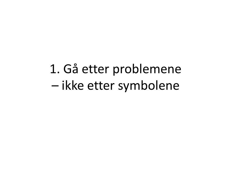 1. Gå etter problemene – ikke etter symbolene