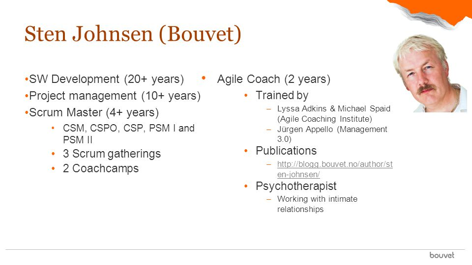 SW Development (20+ years) Project management (10+ years) Scrum Master (4+ years) CSM, CSPO, CSP, PSM I and PSM II 3 Scrum gatherings 2 Coachcamps Sten Johnsen (Bouvet) Agile Coach (2 years) Trained by –Lyssa Adkins & Michael Spaid (Agile Coaching Institute) –Jürgen Appello (Management 3.0) Publications –http://blogg.bouvet.no/author/st en-johnsen/http://blogg.bouvet.no/author/st en-johnsen/ Psychotherapist –Working with intimate relationships