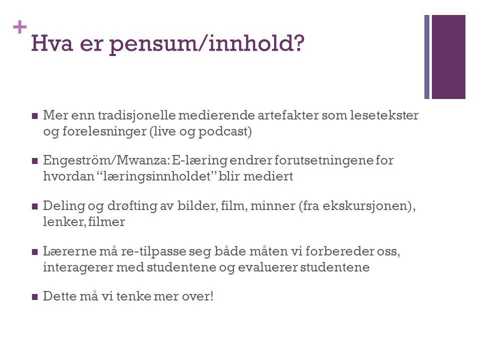 + Hva er pensum/innhold? Mer enn tradisjonelle medierende artefakter som lesetekster og forelesninger (live og podcast) Engeström/Mwanza: E-læring end