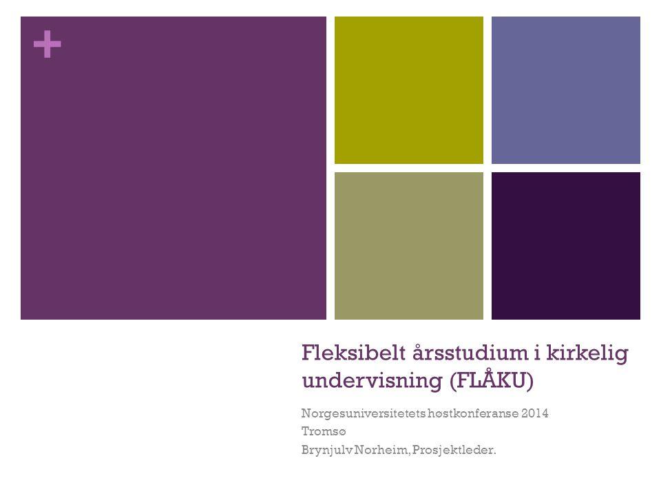 + Fleksibelt årsstudium i kirkelig undervisning (FLÅKU) Norgesuniversitetets høstkonferanse 2014 Tromsø Brynjulv Norheim, Prosjektleder.
