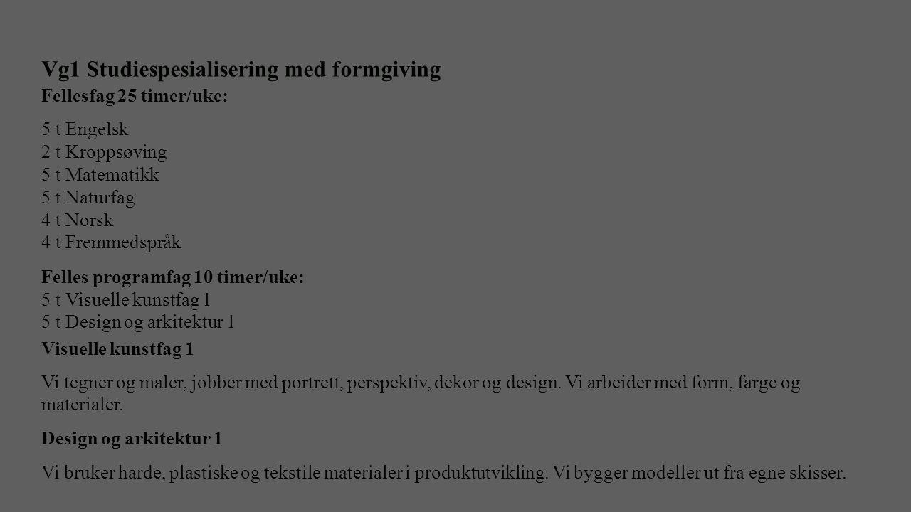 Vg1 Studiespesialisering med formgiving Fellesfag 25 timer/uke: 5 t Engelsk 2 t Kroppsøving 5 t Matematikk 5 t Naturfag 4 t Norsk 4 t Fremmedspråk Fel