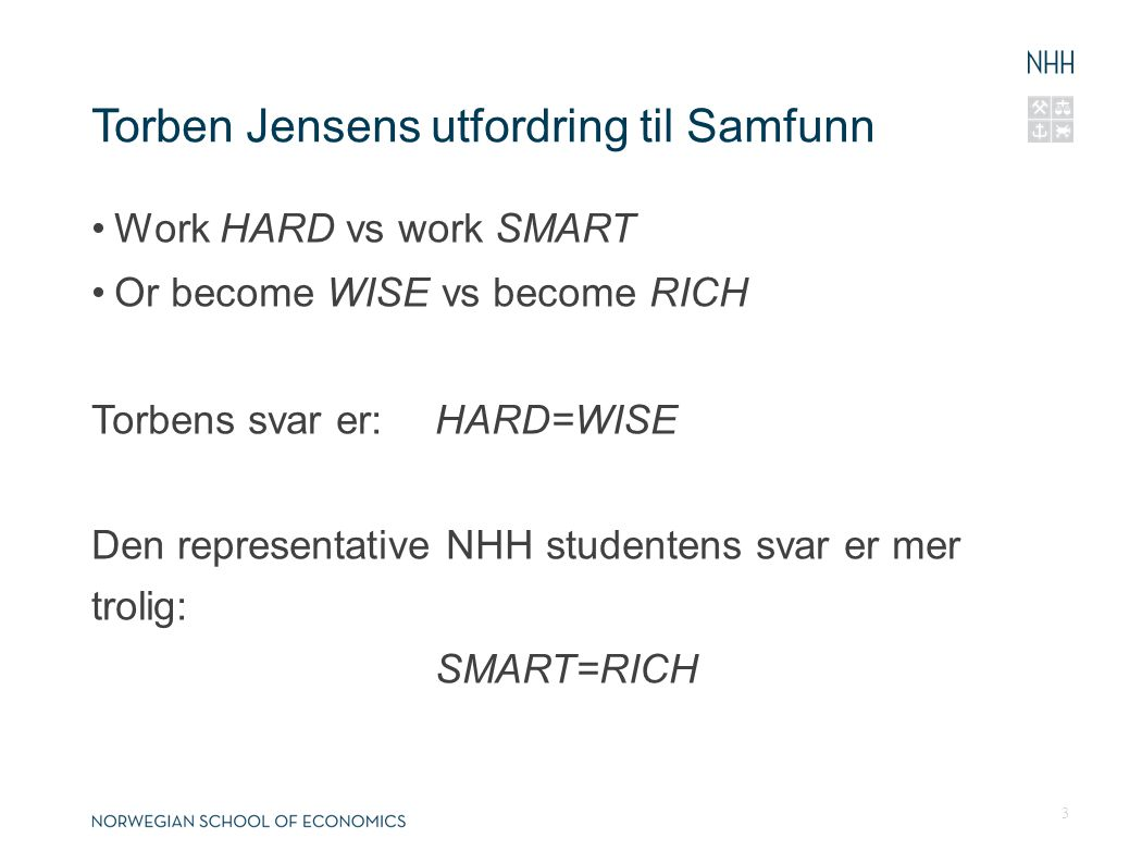 Torben Jensens utfordring til Samfunn Work HARD vs work SMART Or become WISE vs become RICH Torbens svar er: HARD=WISE Den representative NHH studentens svar er mer trolig: SMART=RICH 3