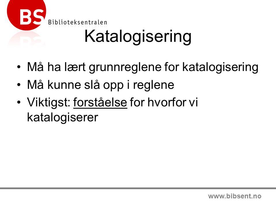 www.bibsent.no Katalogisering Må ha lært grunnreglene for katalogisering Må kunne slå opp i reglene Viktigst: forståelse for hvorfor vi katalogiserer