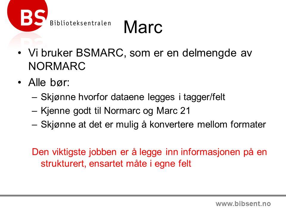 www.bibsent.no Marc Vi bruker BSMARC, som er en delmengde av NORMARC Alle bør: –Skjønne hvorfor dataene legges i tagger/felt –Kjenne godt til Normarc og Marc 21 –Skjønne at det er mulig å konvertere mellom formater Den viktigste jobben er å legge inn informasjonen på en strukturert, ensartet måte i egne felt