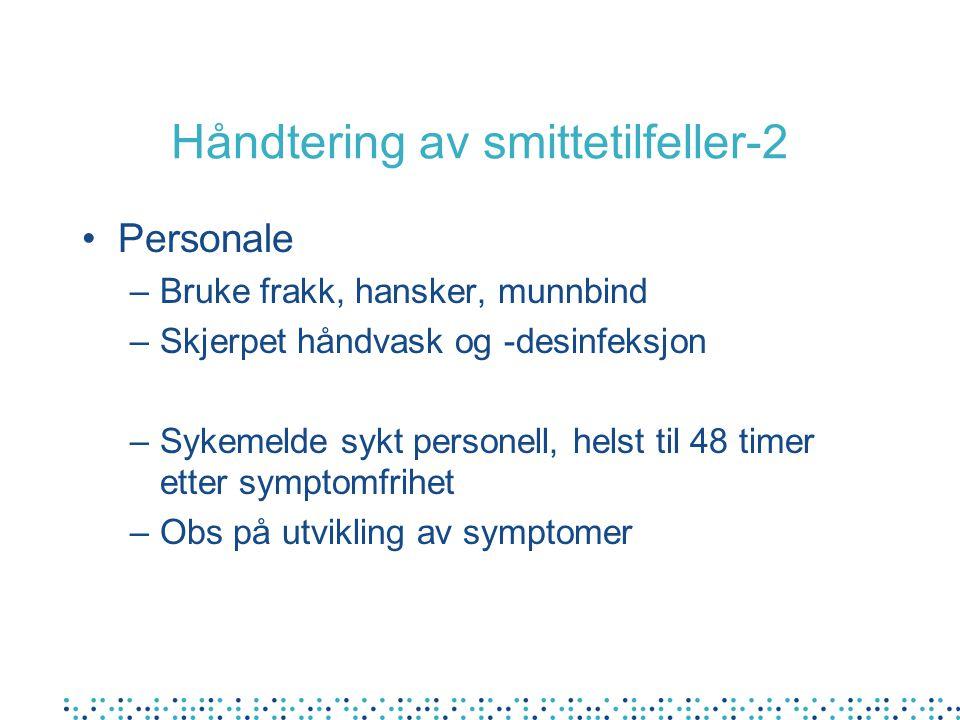 Håndtering av smittetilfeller-2 Personale –Bruke frakk, hansker, munnbind –Skjerpet håndvask og -desinfeksjon –Sykemelde sykt personell, helst til 48 timer etter symptomfrihet –Obs på utvikling av symptomer