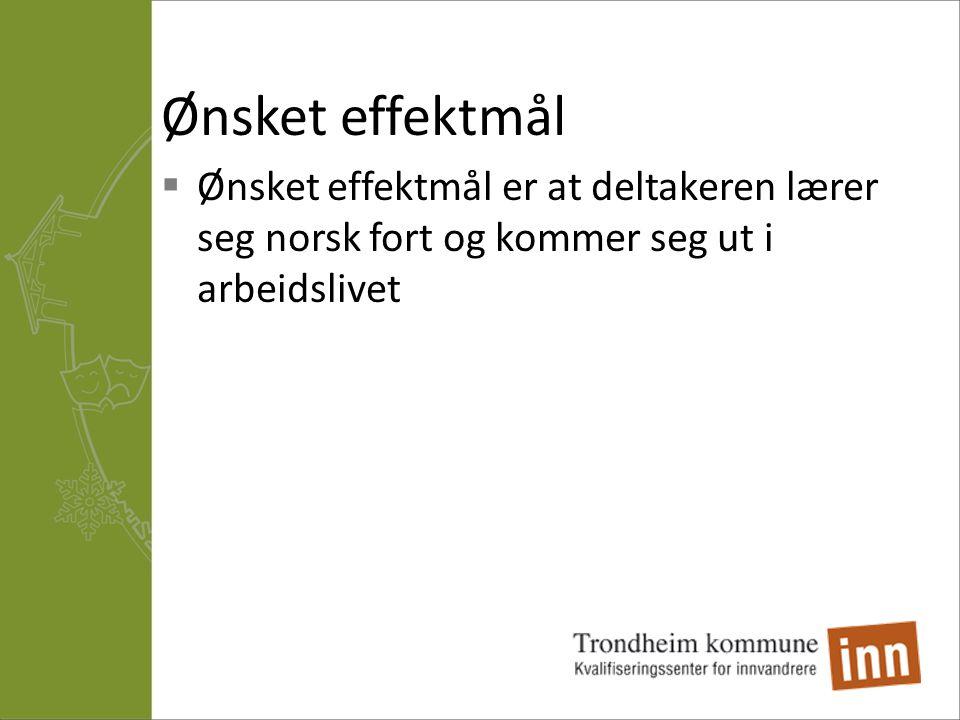 Ønsket effektmål  Ønsket effektmål er at deltakeren lærer seg norsk fort og kommer seg ut i arbeidslivet