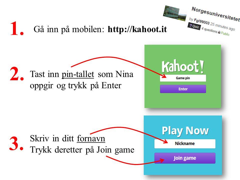 4 Gå inn på mobilen: http://kahoot.it 1. Tast inn pin-tallet som Nina oppgir og trykk på Enter 2.