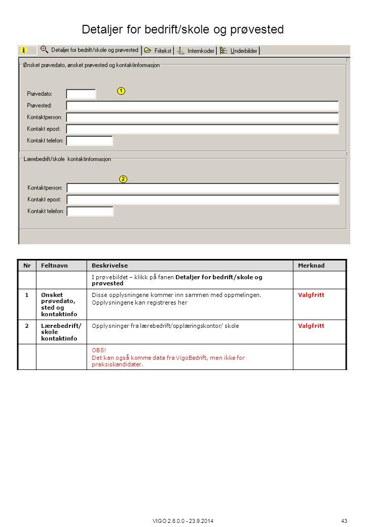 VIGO 2.6.0.0 - 23.9.2014 43 NrFeltnavnBeskrivelseMerknad I prøvebildet – klikk på fanen Detaljer for bedrift/skole og prøvested 1Ønsket prøvedato, ste