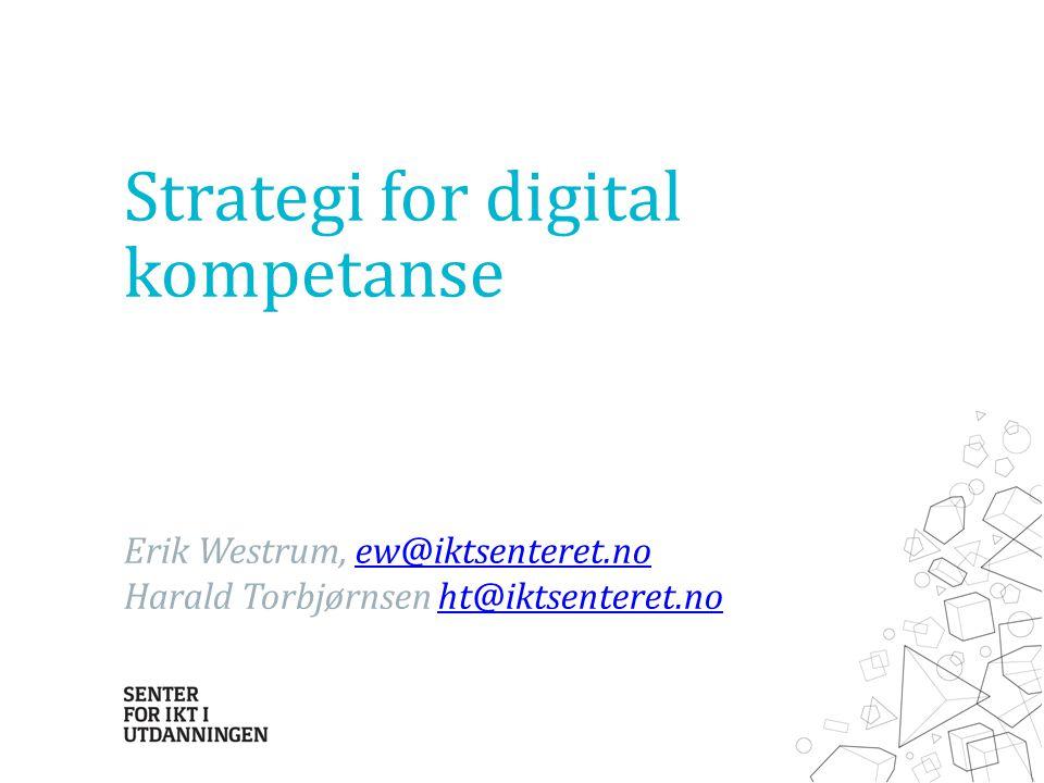 Strategi for digital kompetanse Erik Westrum, ew@iktsenteret.noew@iktsenteret.no Harald Torbjørnsen ht@iktsenteret.noht@iktsenteret.no