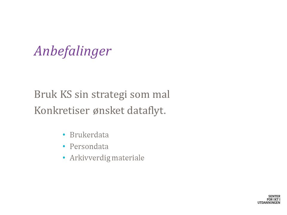 Anbefalinger Bruk KS sin strategi som mal Konkretiser ønsket dataflyt. Brukerdata Persondata Arkivverdig materiale